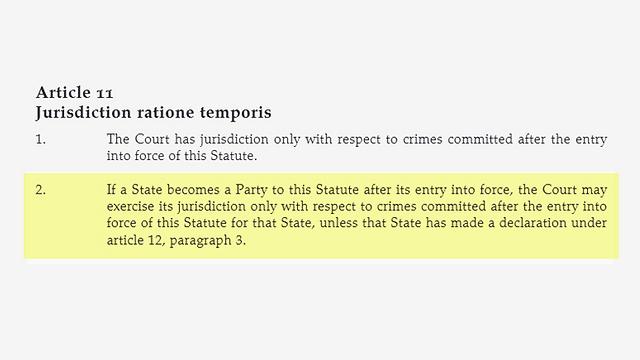 אמנת רומא נכנסת לתוקף ביחס לחברות חדשות באחד בחודש העוקב ליום ה-60 להצטרפות מדינה לאמנה (סעיף 11.2 לאמנה). רק ממועד זה, ככלל, מוסמך בית הדין הבינלאומי לחקור אירועים בשטחיה של אותה מדינה ()