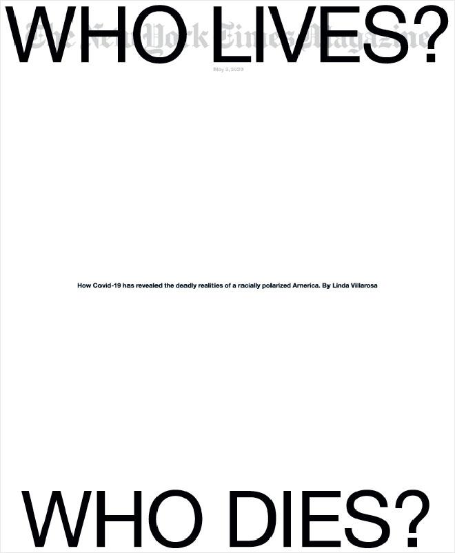 ״מי יחיה? מי ימות?'' הן שתי כותרות ענק לרוחב הניו יורק טיימס מגזין, בתחילת מאי. שער לבן, מינימליסטי, עם כותרת שכמעט מסתירה את הלוגו של המגזין, שהובהר לאפור בהיר. ''כך חשף הנגיף את המציאות הקטלנית של הקיטוב הגזעי באמריקה'', נכתב במרכז
